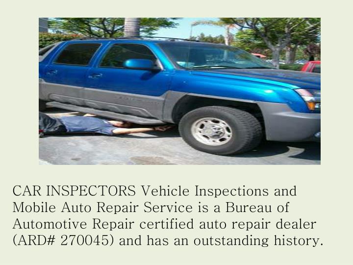 CAR INSPECTORS Vehicle Inspections and Mobile Auto Repair Service is a Bureau of Automotive Repair certified auto repair dealer (ARD# 270045) and has an outstanding history.