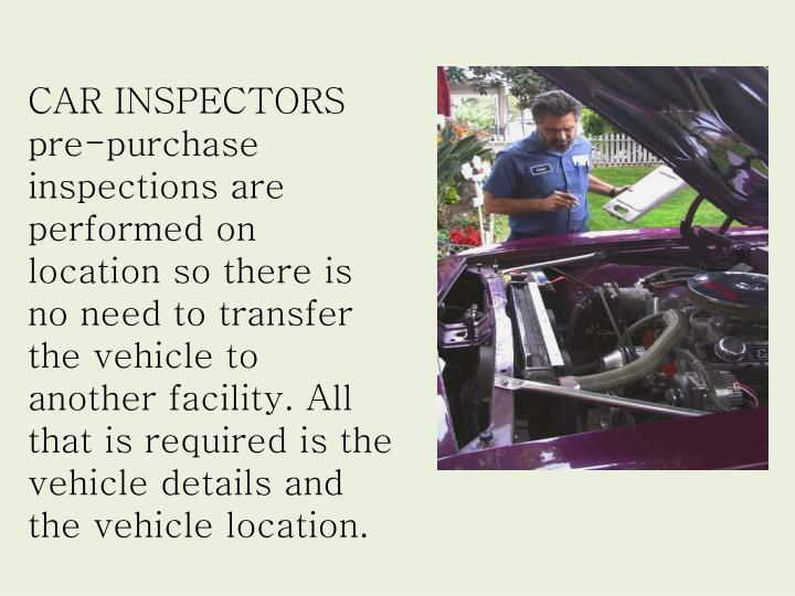 CAR INSPECTORS pre-purchase inspections are performed on location so there is no need to transfer th...