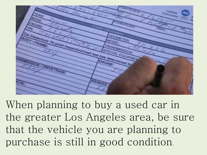 When planning to buy a used car in the greater Los Angeles area, be sure that the vehicle you are planning to purchase is still in good condition