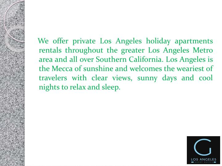 We offer private Los Angeles holiday apartments rentals throughout the greater Los Angeles Metro area and all over Southern California. Los Angeles is the Mecca of sunshine and welcomes the weariest of travelers with clear views, sunny days and cool nights to relax and sleep.