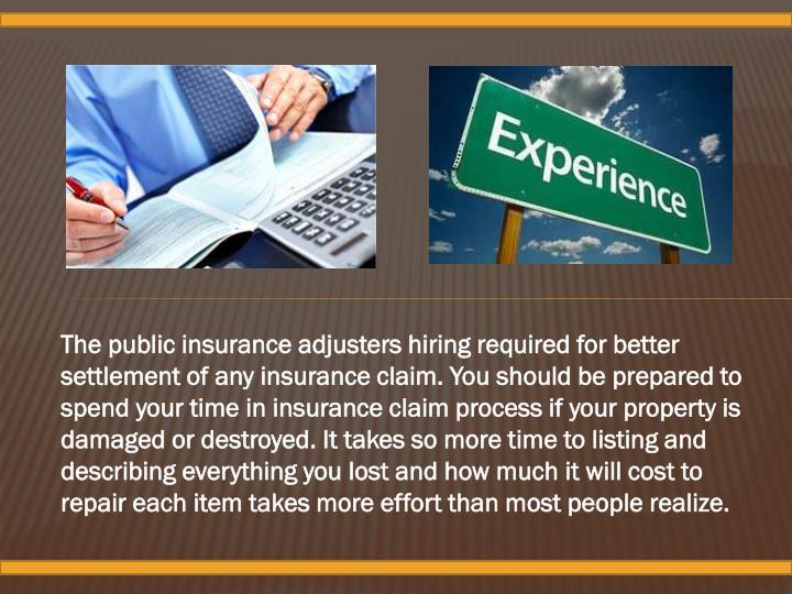 The public insurance adjusters hiring required for better settlement of any insurance claim. You should be prepared to spend your time in insurance claim process if your property is damaged or destroyed. It takes so more time to listing and describing everything you lost and how much it will cost to repair each item takes more effort than most people realize.