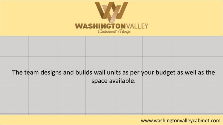 The team designs and builds wall units as per your budget as well as the