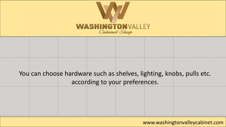 You can choose hardware such as shelves, lighting, knobs, pulls etc.