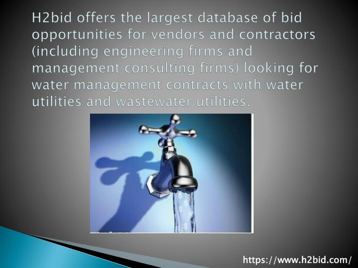 H2bid offers the largest database of bid opportunities for vendors and contractors (including engineering firms and management consulting firms) looking for water management contracts with water utilities and wastewater utilities.