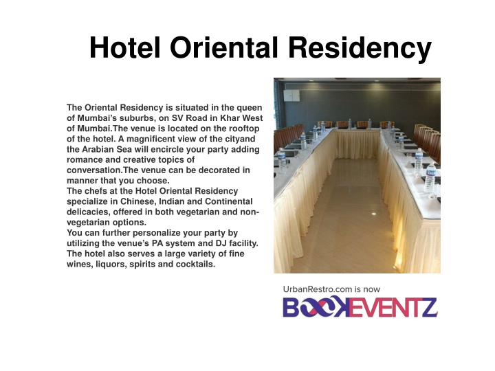 The Oriental Residency is situated in the queen of Mumbai's suburbs, on SV Road in Khar West of Mumbai.The venue is located on the rooftop of the hotel. A magnificent view of the cityand the Arabian Sea will encircle your party adding romance and creative topics of conversation.The venue can be decorated in manner that you choose.