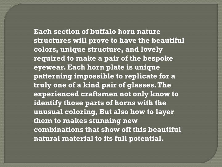 Each section of buffalo horn nature structures will prove to have the beautiful colors, unique structure, and lovely required to make a pair of the bespoke eyewear. Each horn plate is unique patterning impossible to replicate for a truly one of a kind pair of glasses. The experienced craftsmen not only know to identify those parts of horns with the unusual coloring, But also how to layer them to makes stunning new combinations that show off this beautiful natural material to its full potential.