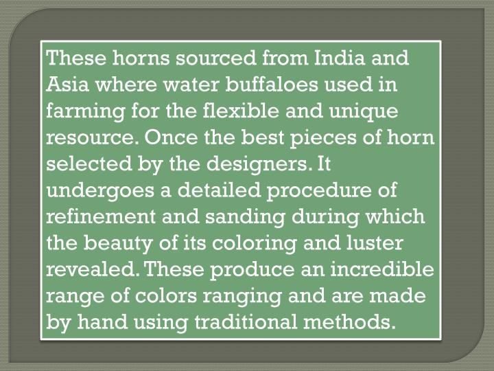 These horns sourced from India and Asia where water buffaloes used in farming for the flexible and unique resource. Once the best pieces of horn selected by the designers. It undergoes a detailed procedure of refinement and sanding during which the beauty of its coloring and luster revealed. These produce an incredible range of colors ranging and are made by hand using traditional methods.
