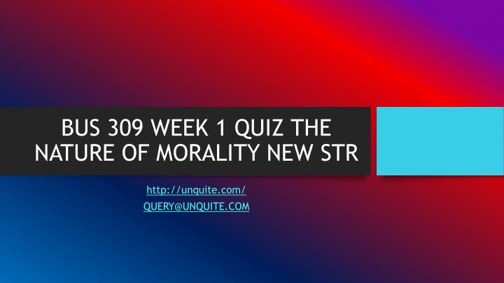 Bus 309 week 1 quiz the nature of morality new str
