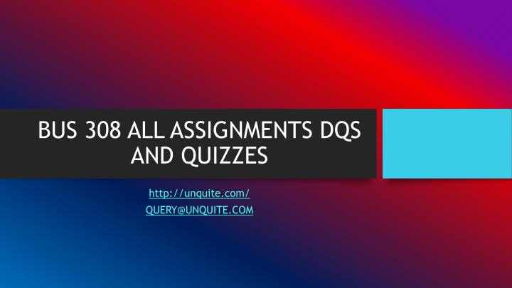 Bus 308 all assignments dqs and quizzes