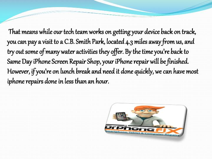 That means while our tech team works on getting your device back on track, you can pay a visit to a C.B. Smith Park, located 4.3 miles away from us, and try out some of many water activities they offer. By the time you're back to Same Day iPhone Screen Repair Shop, your iPhone repair will be finished. However, if you're on lunch break and need it done quickly, we can have most