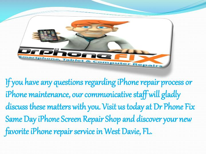 If you have any questions regarding iPhone repair process or iPhone maintenance, our communicative staff will gladly discuss these matters with you. Visit us today at