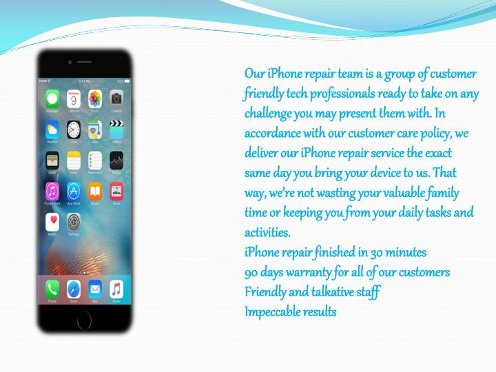 Our iPhone repair team is a group of customer friendly tech professionals ready to take on any challenge you may present them with. In accordance with our customer care policy, we deliver our iPhone repair service the exact same day you bring your device to us. That way, we're not wasting your valuable family time or keeping you from your daily tasks and activities.