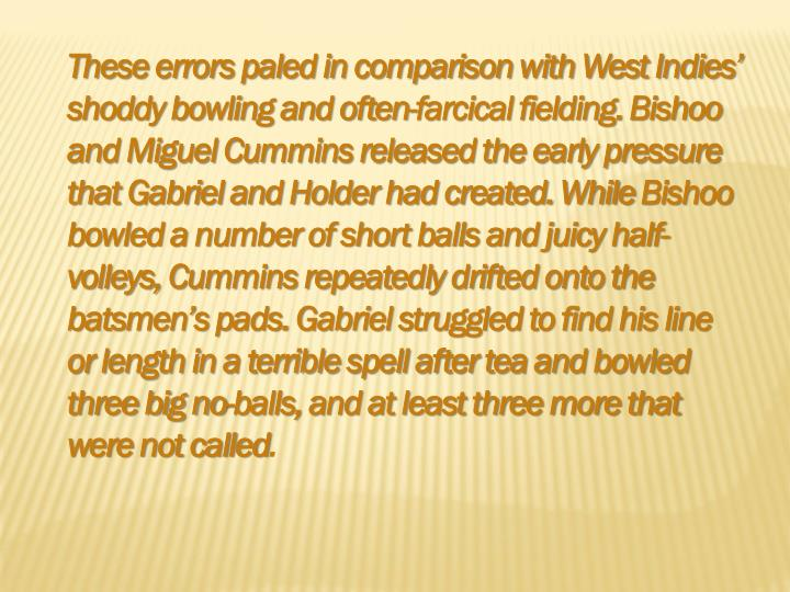 These errors paled in comparison with West Indies' shoddy bowling and often-farcical fielding.