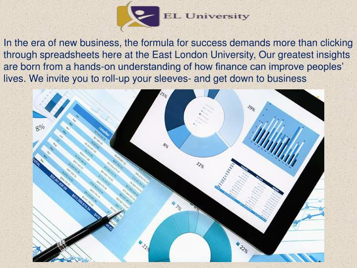 In the era of new business, the formula for success demands more than clicking through spreadsheets here at the East London University, Our greatest insights are born from a hands-on understanding of how finance can improve peoples' lives. We invite you to roll-up your sleeves- and get down to business