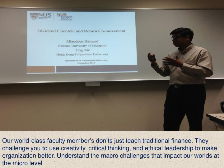 Our world-class faculty member's don'ts just teach traditional finance. They challenge you to use creativity, critical thinking, and ethical leadership to make organization better. Understand the macro challenges that impact our worlds at the micro level