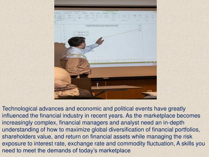 Technological advances and economic and political events have greatly influenced the financial industry in recent years. As the marketplace becomes increasingly complex, financial managers and analyst need an in-depth understanding of how to maximize global diversification of financial portfolios, shareholders value, and return on financial assets while managing the risk exposure to interest rate, exchange rate and commodity fluctuation, A skills you need to meet the demands of today's marketplace