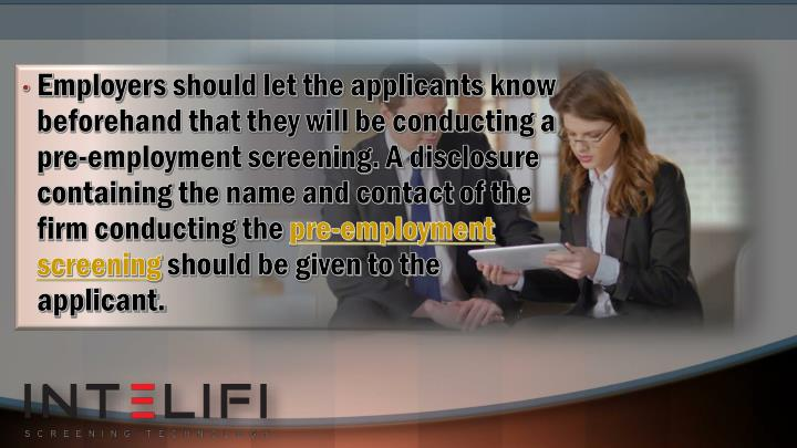 Employers should let the applicants know beforehand that they will be conducting a pre-employment screening. A disclosure containing the name and contact of the firm conducting the