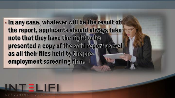 In any case, whatever will be the result of the report, applicants should always take note that they have the right to be presented a copy of the said report as well as all their files held by the pre-employment screening firm.