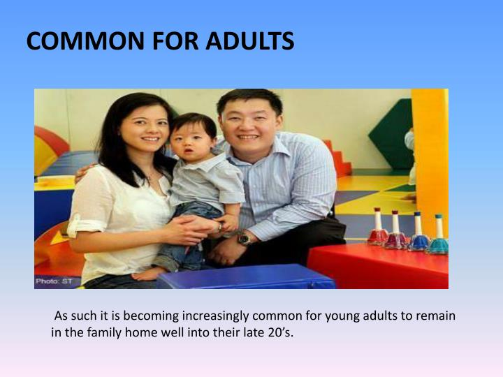 As such it is becoming increasingly common for young adults to remain in the family home well into their late 20's.