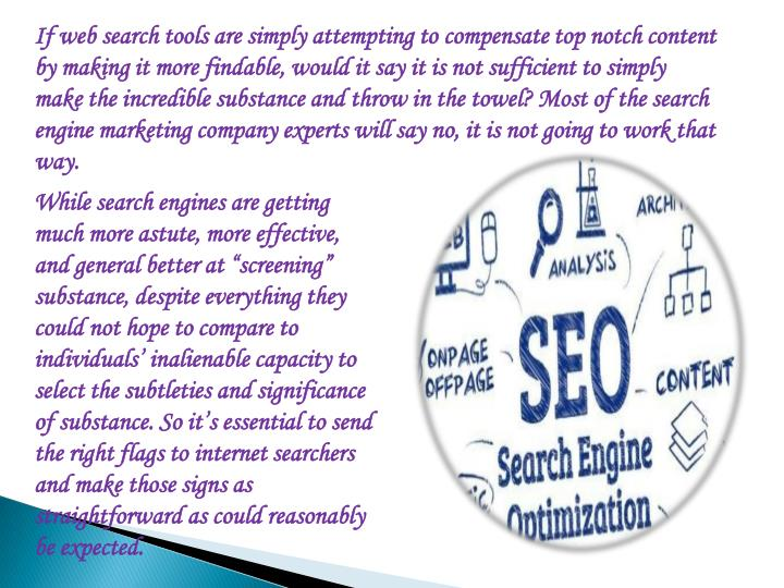 If web search tools are simply attempting to compensate top notch content by making it more findable, would it say it is not sufficient to simply make the incredible substance and throw in the towel? Most of the search engine marketing company experts will say no, it is not going to work that way.