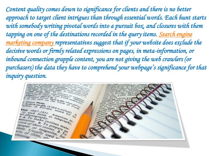 Content quality comes down to significance for clients and there is no better approach to target client intrigues than through essential words. Each hunt starts with somebody writing pivotal words into a pursuit box, and closures with them tapping on one of the destinations recorded in the query items.