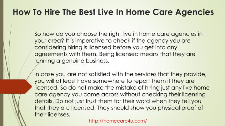 So how do you choose the right live in home care agencies in your area? It is imperative to check if the agency you are considering hiring is licensed before you get into any agreements with them. Being licensed means that they are running a genuine business.