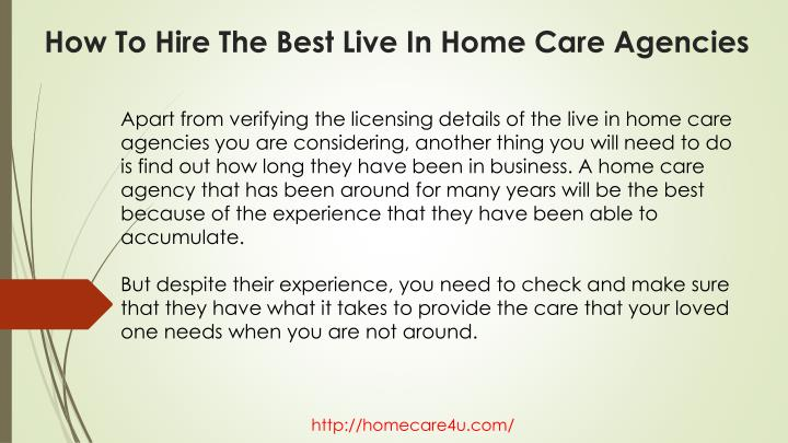 Apart from verifying the licensing details of the live in home care agencies you are considering, another thing you will need to do is find out how long they have been in business. A home care agency that has been around for many years will be the best because of the experience that they have been able to accumulate.