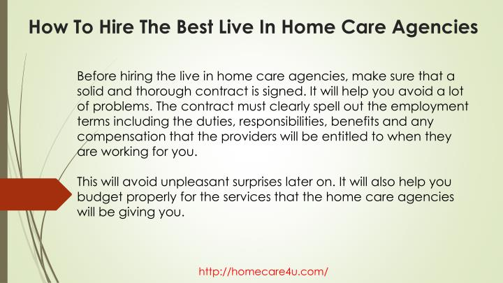 Before hiring the live in home care agencies, make sure that a solid and thorough contract is signed. It will help you avoid a lot of problems. The contract must clearly spell out the employment terms including the duties, responsibilities, benefits and any compensation that the providers will be entitled to when they are working for you.