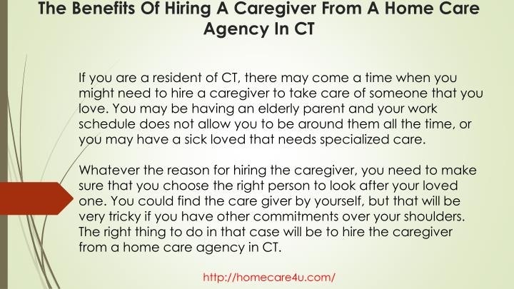 If you are a resident of CT, there may come a time when you might need to hire a caregiver to take care of someone that you love. You may be having an elderly parent and your work schedule does not allow you to be around them all the time, or you may have a sick loved that needs specialized care.