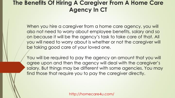 When you hire a caregiver from a home care agency, you will also not need to worry about employee benefits, salary and so on because it will be the agency's task to take care of that. All you will need to worry about is whether or not the caregiver will be taking good care of your loved one.