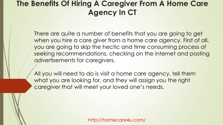 There are quite a number of benefits that you are going to get when you hire a care giver from a home care agency. First of all, you are going to skip the hectic and time consuming process of seeking recommendations, checking on the internet and posting advertisements for caregivers.