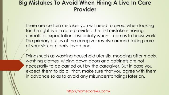 There are certain mistakes you will need to avoid when looking for the right live in care provider. The first mistake is having unrealistic expectations especially when it comes to housework. The primary duties of the caregiver revolve around taking care of your sick or elderly loved one.