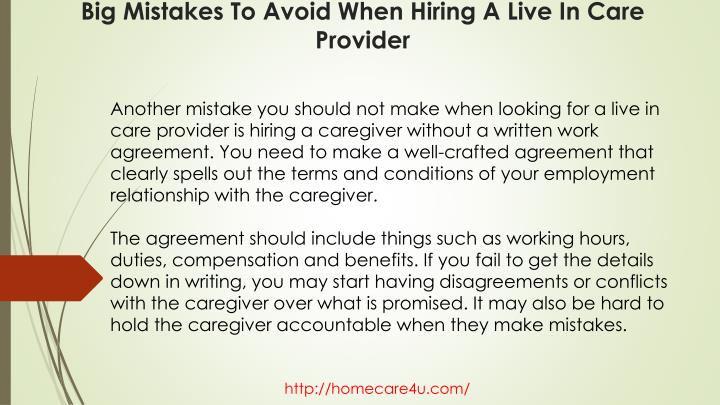 Another mistake you should not make when looking for a live in care provider is hiring a caregiver without a written work agreement. You need to make a well-crafted agreement that clearly spells out the terms and conditions of your employment relationship with the caregiver.