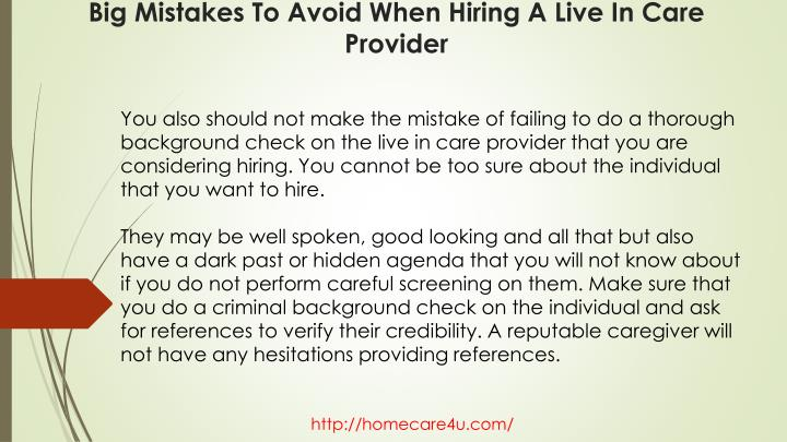 You also should not make the mistake of failing to do a thorough background check on the live in care provider that you are considering hiring. You cannot be too sure about the individual that you want to hire.