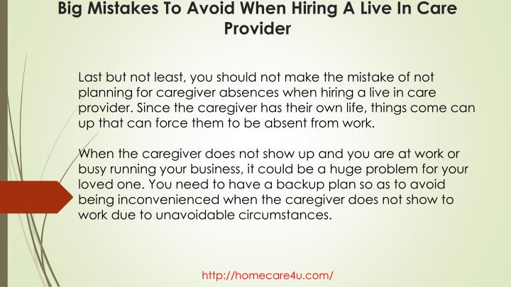 Last but not least, you should not make the mistake of not planning for caregiver absences when hiring a live in care provider. Since the caregiver has their own life, things come can up that can force them to be absent from work.