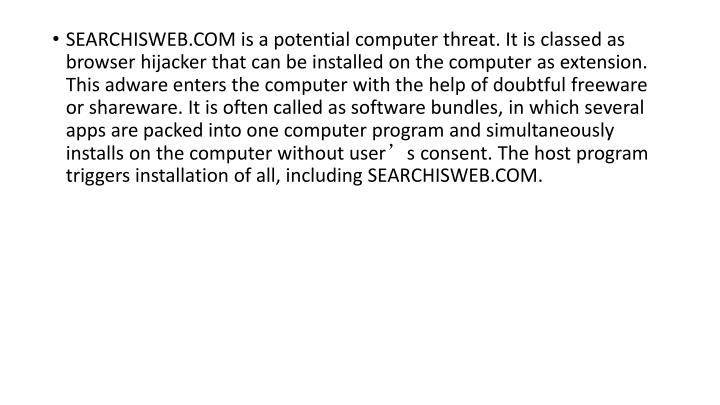 SEARCHISWEB.COM is a potential computer threat. It is classed as browser hijacker that can be instal...