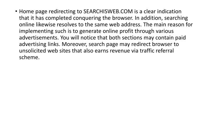 Home page redirecting to SEARCHISWEB.COM is a clear indication that it has completed conquering the browser. In addition, searching online likewise resolves to the same web address. The main reason for implementing such is to generate online profit through various advertisements. You will notice that both sections may contain paid advertising links. Moreover, search page may redirect browser to unsolicited web sites that also earns revenue via traffic referral scheme.