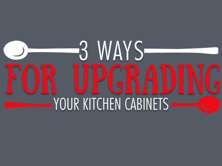 3 Ways for Upgrading Your Kitchen Cabinets