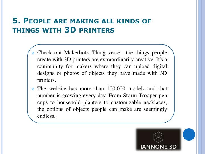 5. People are making all kinds of things with 3D printers
