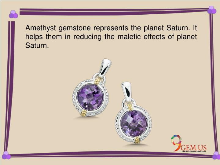 Amethyst gemstone represents the planet Saturn. It helps them in reducing the malefic effects of pla...