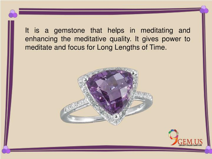 It is a gemstone that helps in meditating and enhancing the meditative quality. It gives power to meditate and focus for Long Lengths of Time.