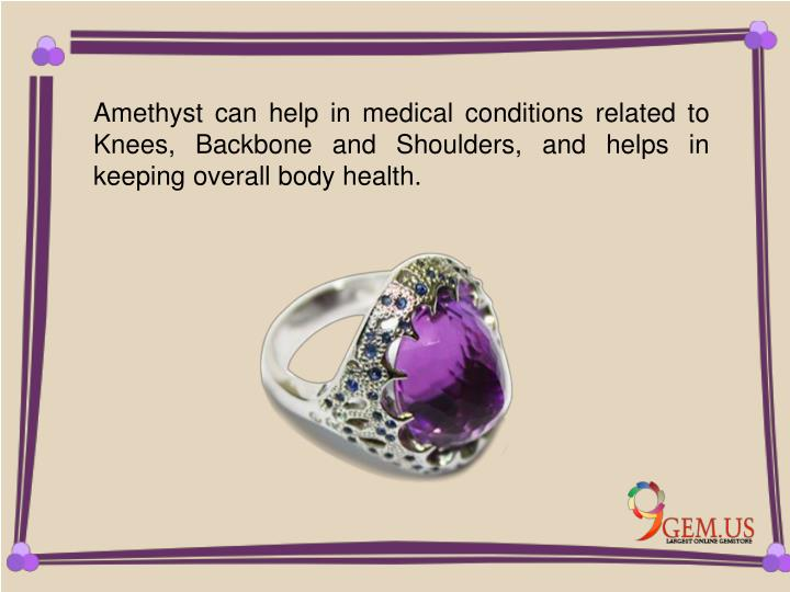 Amethyst can help in medical conditions related to Knees, Backbone and Shoulders, and helps in keeping overall body health.