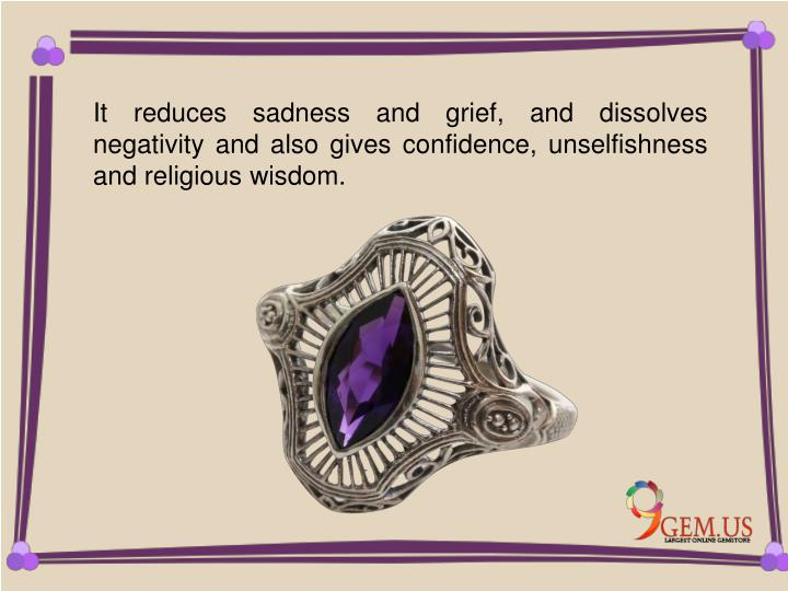 It reduces sadness and grief, and dissolves negativity and also gives confidence, unselfishness and religious wisdom.