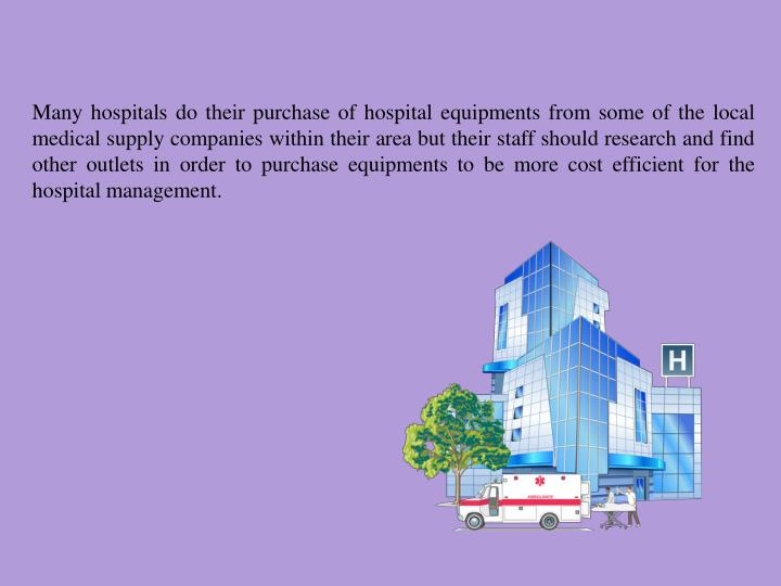 Many hospitals do their purchase of hospital equipments from some of the local medical supply companies within their area but their staff should research and find other outlets in order to purchase equipments to be more cost efficient for the hospital management.