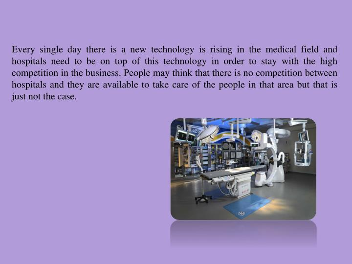 Every single day there is a new technology is rising in the medical field and hospitals need to be on top of this technology in order to stay with the high competition in the business. People may think that there is no competition between hospitals and they are available to take care of the people in that area but that is just not the case.