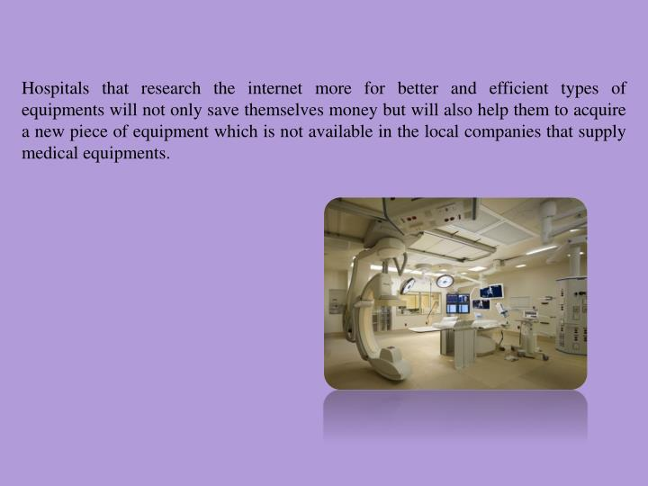 Hospitals that research the internet more for better and efficient types of equipments will not only save themselves money but will also help them to acquire a new piece of equipment which is not available in the local companies that supply medical equipments.