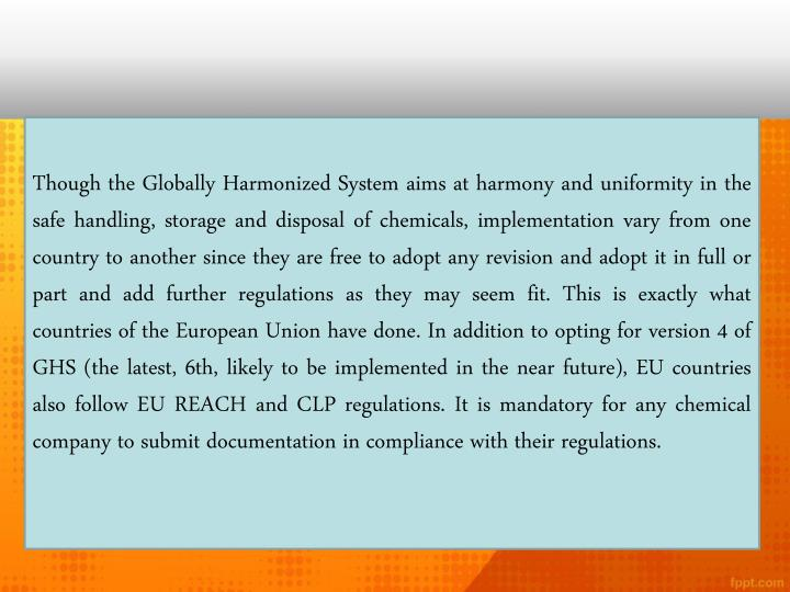Though the Globally Harmonized System aims at harmony and uniformity in the safe handling, storage and disposal of chemicals, implementation vary from one country to another since they are free to adopt any revision and adopt it in full or part and add further regulations as they may seem fit. This is exactly what countries of the European Union have done. In addition to opting for version 4 of GHS (the latest, 6th, likely to be implemented in the near future), EU countries also follow EU REACH and CLP regulations. It is mandatory for any chemical company to submit documentation in compliance with their regulations.