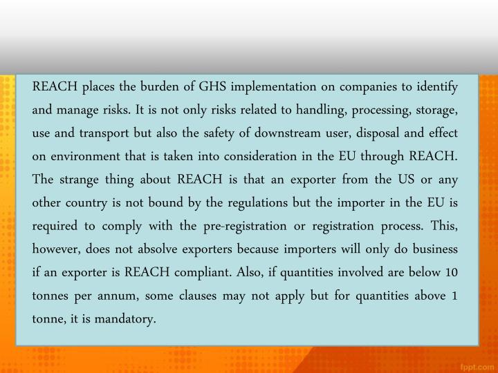 REACH places the burden of GHS implementation on companies to identify and manage risks. It is not only risks related to handling, processing, storage, use and transport but also the safety of downstream user, disposal and effect on environment that is taken into consideration in the EU through REACH. The strange thing about REACH is that an exporter from the US or any other country is not bound by the regulations but the importer in the EU is required to comply with the pre-registration or registration process. This, however, does not absolve exporters because importers will only do business if an exporter is REACH compliant. Also, if quantities involved are below 10 tonnes per annum, some clauses may not apply but for quantities above 1 tonne, it is mandatory.