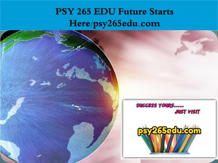 Psy 265 edu future starts here psy265edu com