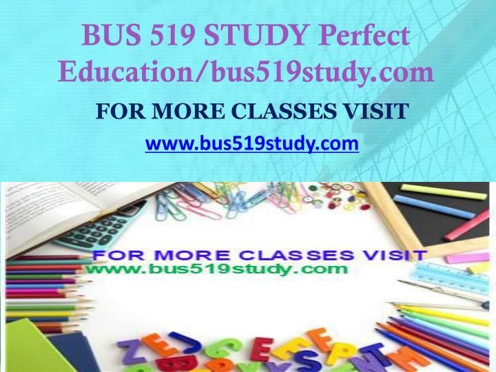 BUS 519 STUDY Perfect Education/bus519study.com